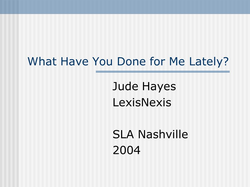 What Have You Done for Me Lately? Jude Hayes LexisNexis SLA Nashville 2004