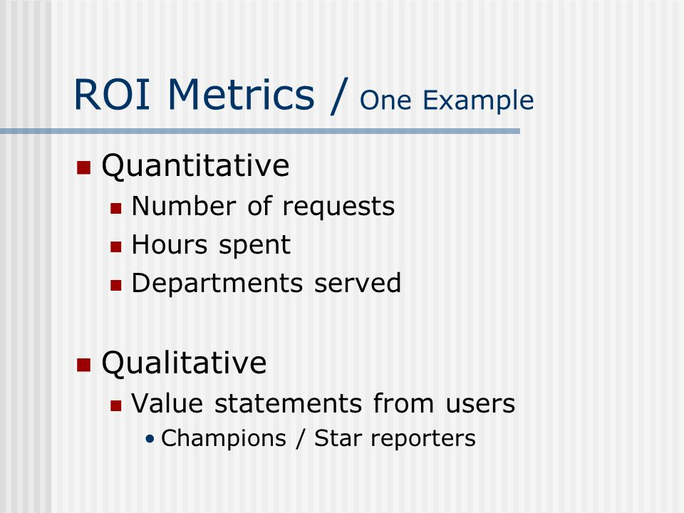 ROI Metrics / One Example Quantitative Number of requests Hours spent Departments served Qualitative Value statements from users Champions / Star repo