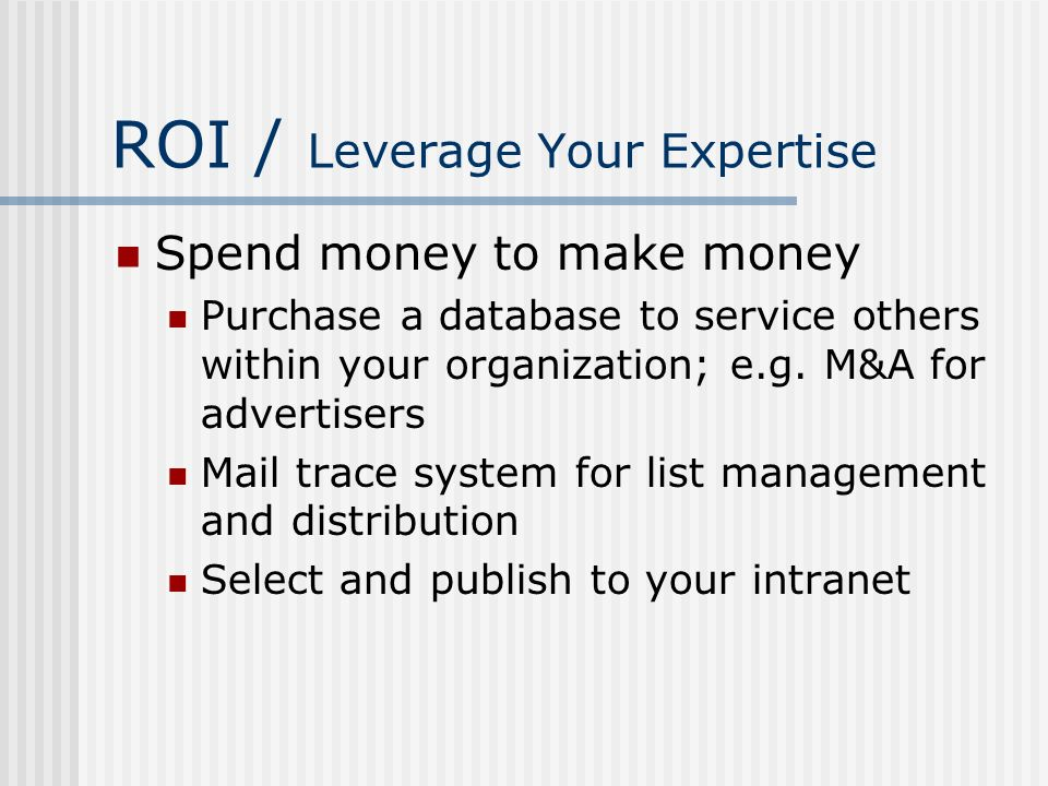 ROI / Leverage Your Expertise Spend money to make money Purchase a database to service others within your organization; e.g. M&A for advertisers Mail