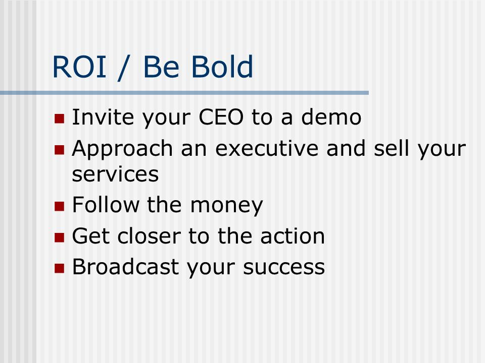ROI / Be Bold Invite your CEO to a demo Approach an executive and sell your services Follow the money Get closer to the action Broadcast your success