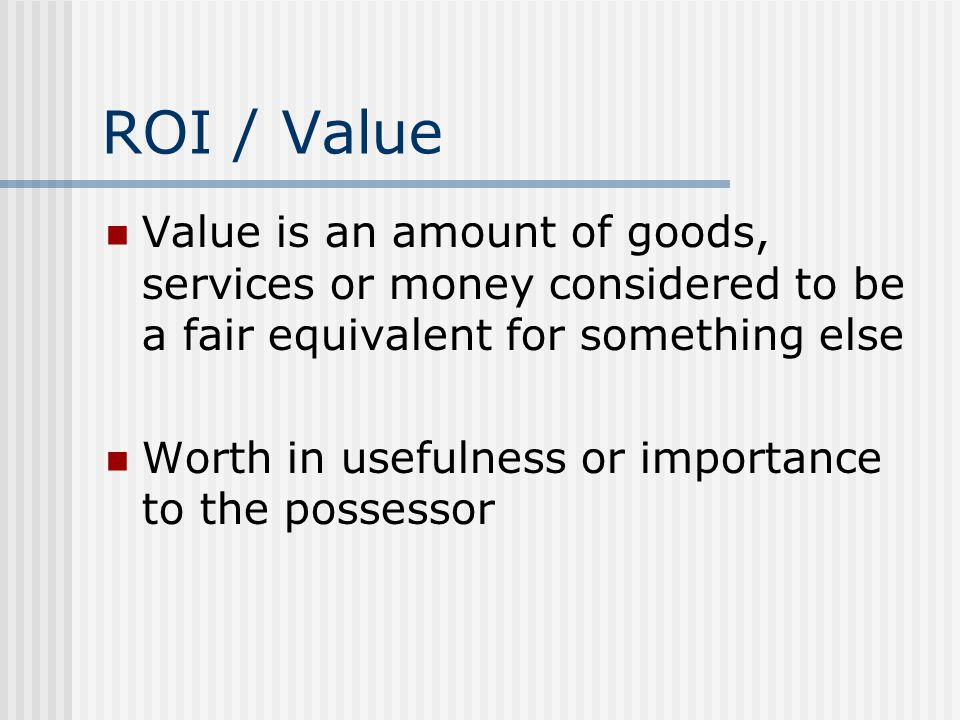 ROI / Value Value is an amount of goods, services or money considered to be a fair equivalent for something else Worth in usefulness or importance to the possessor