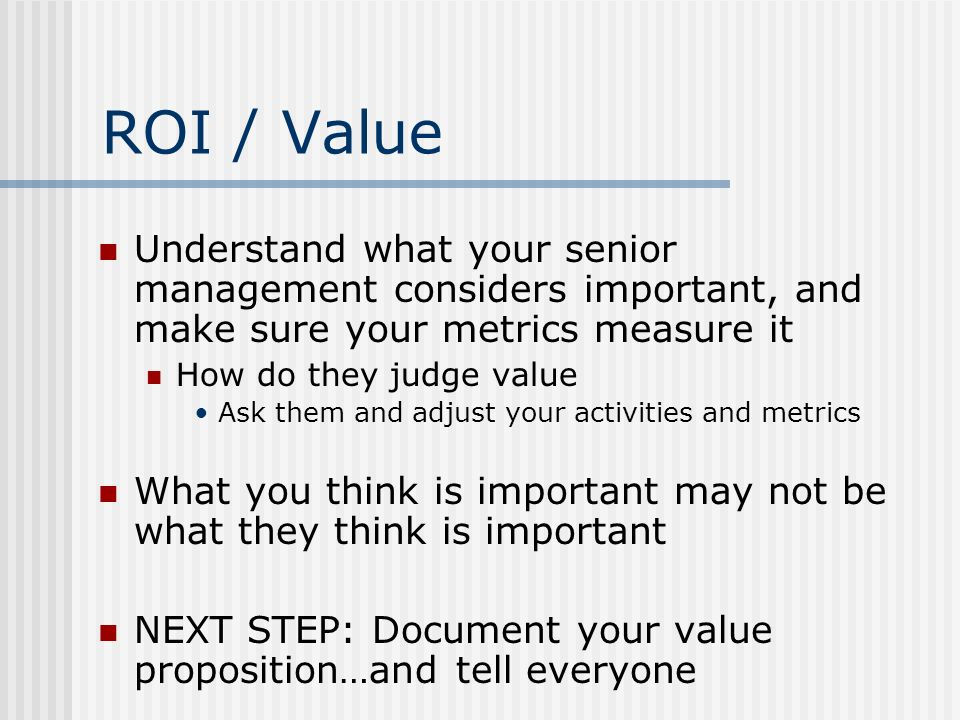 ROI / Value Understand what your senior management considers important, and make sure your metrics measure it How do they judge value Ask them and adjust your activities and metrics What you think is important may not be what they think is important NEXT STEP: Document your value proposition…and tell everyone