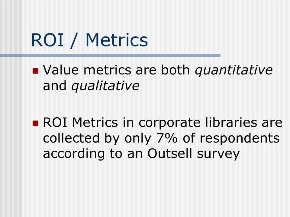ROI / Metrics Value metrics are both quantitative and qualitative ROI Metrics in corporate libraries are collected by only 7% of respondents according