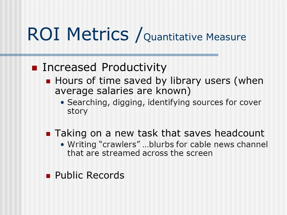 ROI Metrics / Quantitative Measure Increased Productivity Hours of time saved by library users (when average salaries are known) Searching, digging, i