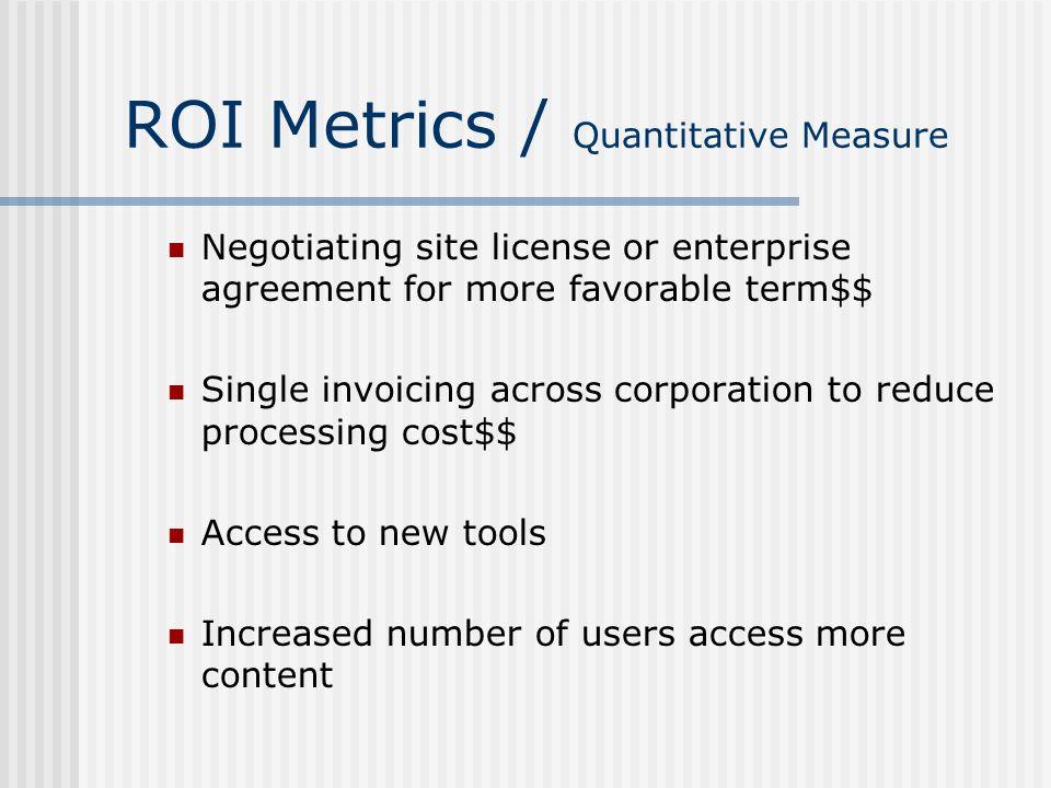 ROI Metrics / Quantitative Measure Negotiating site license or enterprise agreement for more favorable term$$ Single invoicing across corporation to r