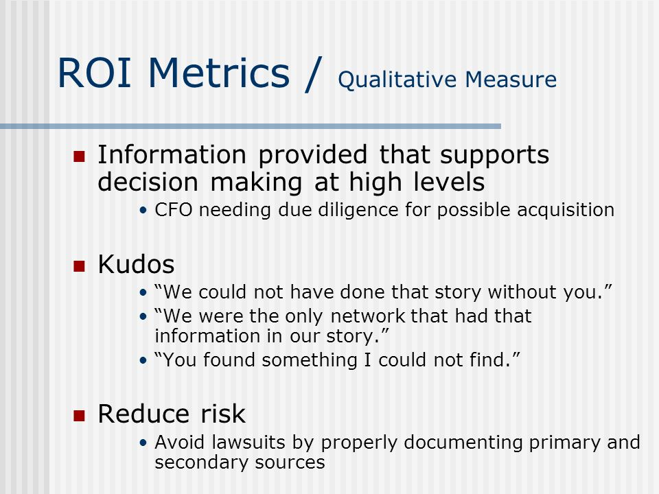 ROI Metrics / Qualitative Measure Information provided that supports decision making at high levels CFO needing due diligence for possible acquisition