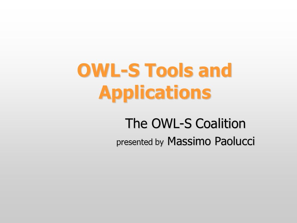OWL-S Tools and Applications The OWL-S Coalition presented by Massimo Paolucci