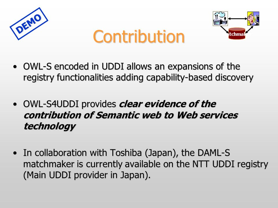 Contribution OWL-S encoded in UDDI allows an expansions of the registry functionalities adding capability-based discoveryOWL-S encoded in UDDI allows an expansions of the registry functionalities adding capability-based discovery OWL-S4UDDI provides clear evidence of the contribution of Semantic web to Web services technologyOWL-S4UDDI provides clear evidence of the contribution of Semantic web to Web services technology In collaboration with Toshiba (Japan), the DAML-S matchmaker is currently available on the NTT UDDI registry (Main UDDI provider in Japan).In collaboration with Toshiba (Japan), the DAML-S matchmaker is currently available on the NTT UDDI registry (Main UDDI provider in Japan).