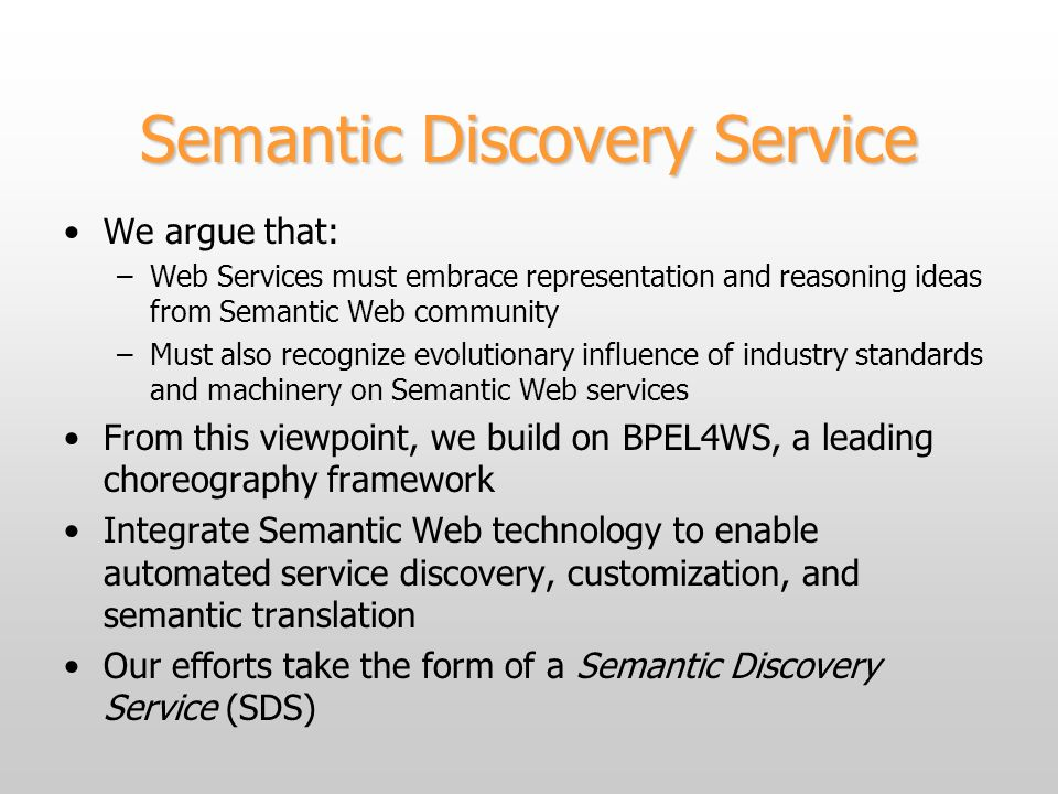 Semantic Discovery Service We argue that: –Web Services must embrace representation and reasoning ideas from Semantic Web community –Must also recognize evolutionary influence of industry standards and machinery on Semantic Web services From this viewpoint, we build on BPEL4WS, a leading choreography framework Integrate Semantic Web technology to enable automated service discovery, customization, and semantic translation Our efforts take the form of a Semantic Discovery Service (SDS)