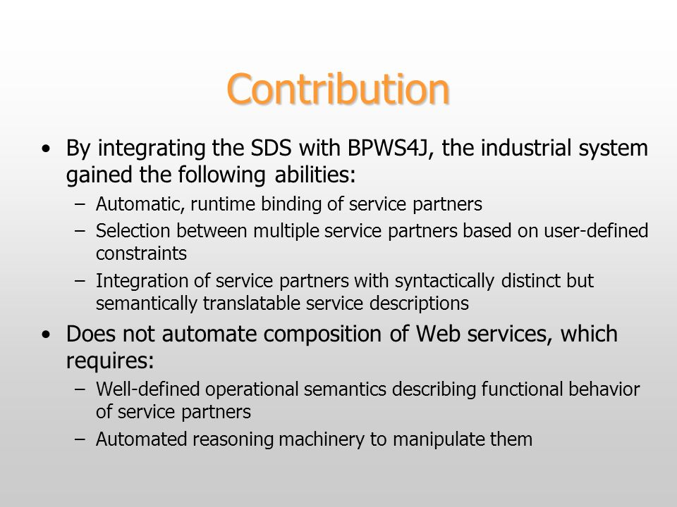Contribution By integrating the SDS with BPWS4J, the industrial system gained the following abilities: –Automatic, runtime binding of service partners –Selection between multiple service partners based on user-defined constraints –Integration of service partners with syntactically distinct but semantically translatable service descriptions Does not automate composition of Web services, which requires: –Well-defined operational semantics describing functional behavior of service partners –Automated reasoning machinery to manipulate them
