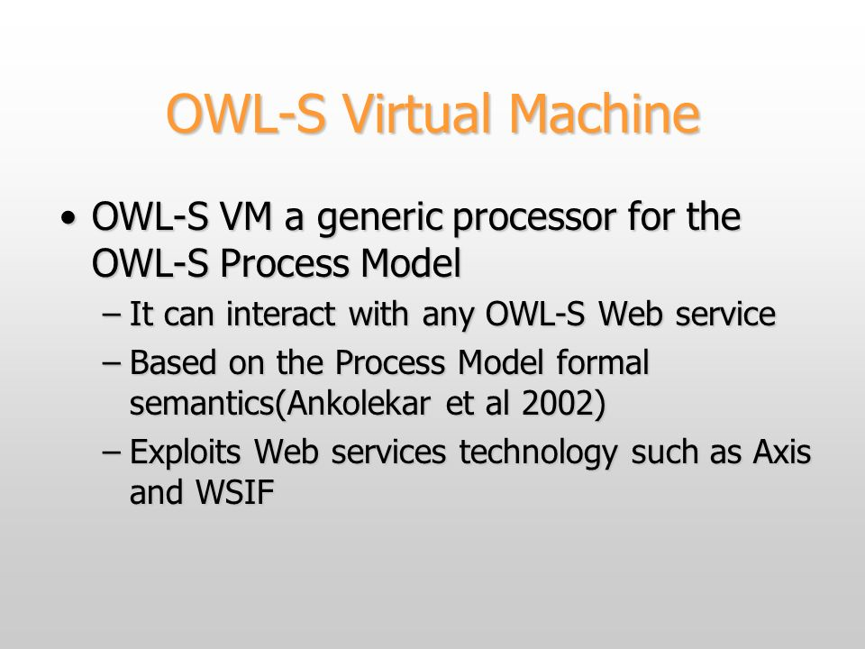 OWL-S Virtual Machine OWL-S VM a generic processor for the OWL-S Process ModelOWL-S VM a generic processor for the OWL-S Process Model –It can interact with any OWL-S Web service –Based on the Process Model formal semantics(Ankolekar et al 2002) –Exploits Web services technology such as Axis and WSIF