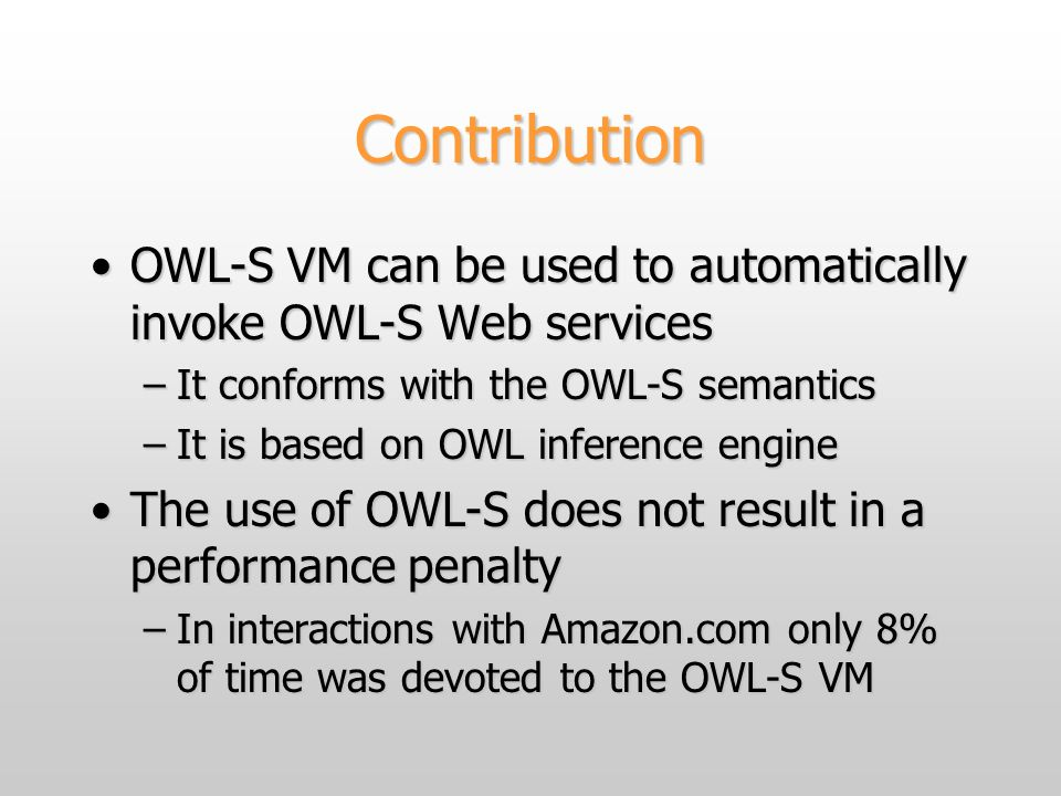 Contribution OWL-S VM can be used to automatically invoke OWL-S Web servicesOWL-S VM can be used to automatically invoke OWL-S Web services –It confor
