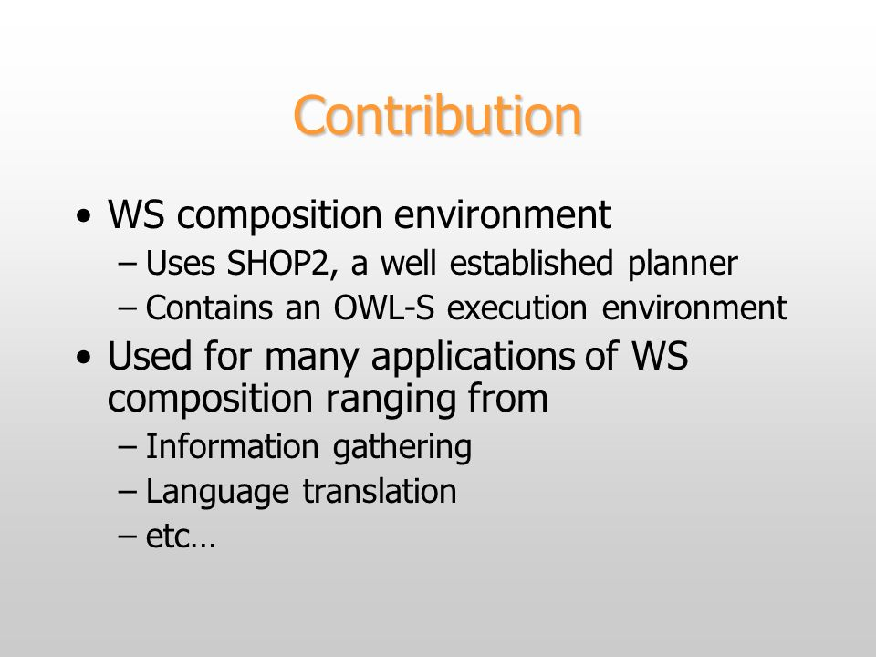 Contribution WS composition environment –Uses SHOP2, a well established planner –Contains an OWL-S execution environment Used for many applications of WS composition ranging from –Information gathering –Language translation –etc…