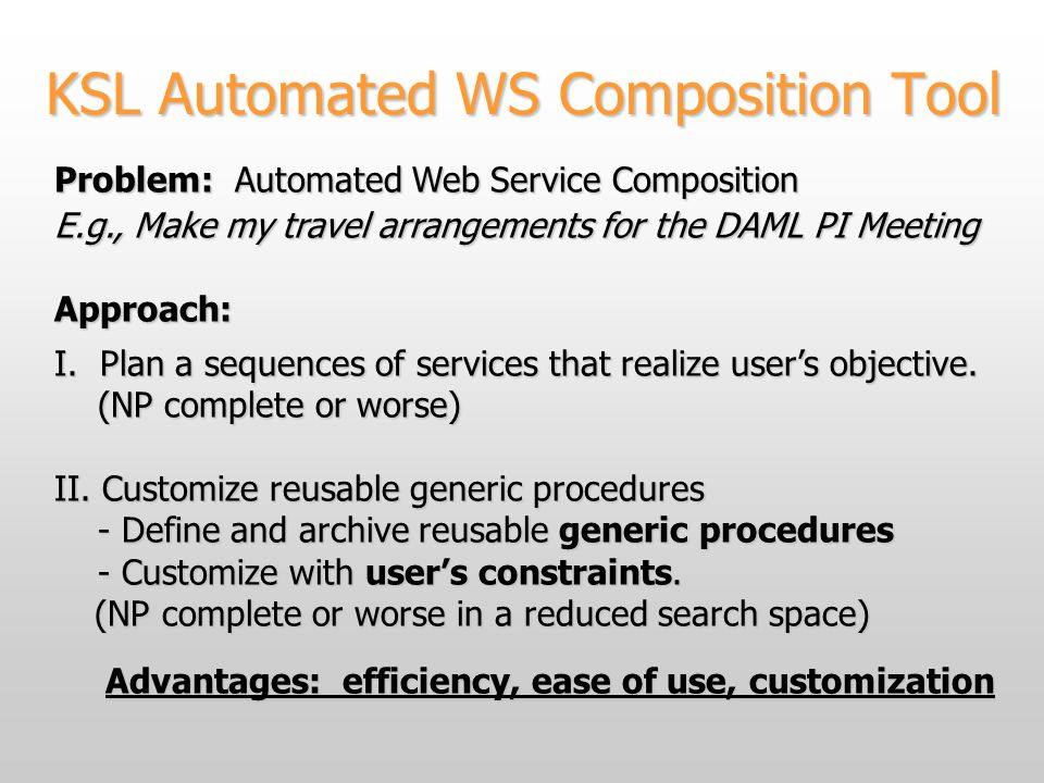 KSL Automated WS Composition Tool Problem: Automated Web Service Composition E.g., Make my travel arrangements for the DAML PI Meeting Approach: I.