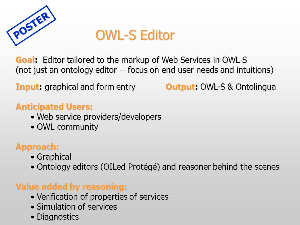 OWL-S Editor Goal: Editor tailored to the markup of Web Services in OWL-S (not just an ontology editor -- focus on end user needs and intuitions) Inpu