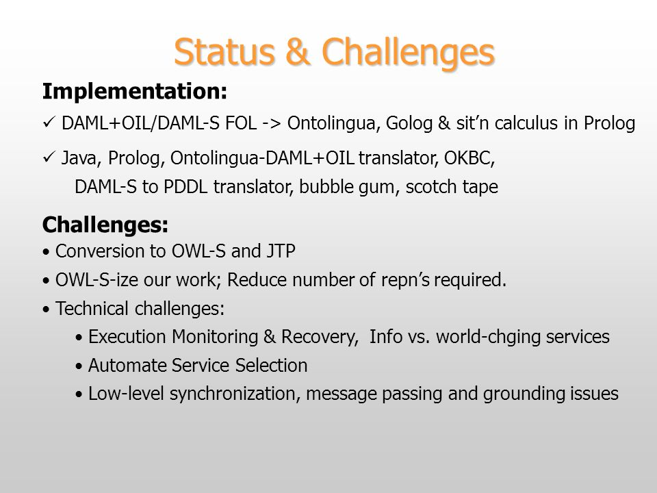 Status & Challenges Implementation: DAML+OIL/DAML-S FOL -> Ontolingua, Golog & sitn calculus in Prolog Java, Prolog, Ontolingua-DAML+OIL translator, OKBC, DAML-S to PDDL translator, bubble gum, scotch tape Challenges: Conversion to OWL-S and JTP OWL-S-ize our work; Reduce number of repns required.