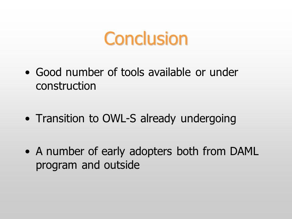 Conclusion Good number of tools available or under construction Transition to OWL-S already undergoing A number of early adopters both from DAML program and outside