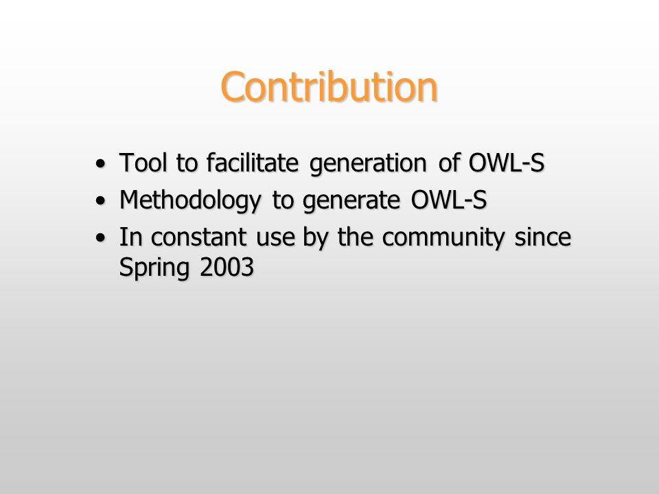 Contribution Tool to facilitate generation of OWL-STool to facilitate generation of OWL-S Methodology to generate OWL-SMethodology to generate OWL-S In constant use by the community since Spring 2003In constant use by the community since Spring 2003