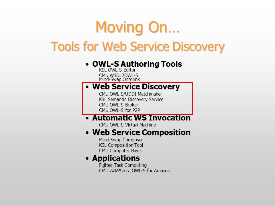 Moving On… Tools for Web Service Discovery OWL-S Authoring ToolsOWL-S Authoring Tools KSL OWL-S Editor CMU WSDL2OWL-S Mind-Swap Ontolink Web Service DiscoveryWeb Service Discovery CMU OWL-S/UDDI Matchmaker KSL Semantic Discovery Service CMU OWL-S Broker CMU OWL-S for P2P Automatic WS InvocationAutomatic WS Invocation CMU OWL-S Virtual Machine Web Service CompositionWeb Service Composition Mind-Swap Composer KSL Composition Tool CMU Computer Buyer ApplicationsApplications Fujitso Task Computing CMU DAMLzon: OWL-S for Amazon