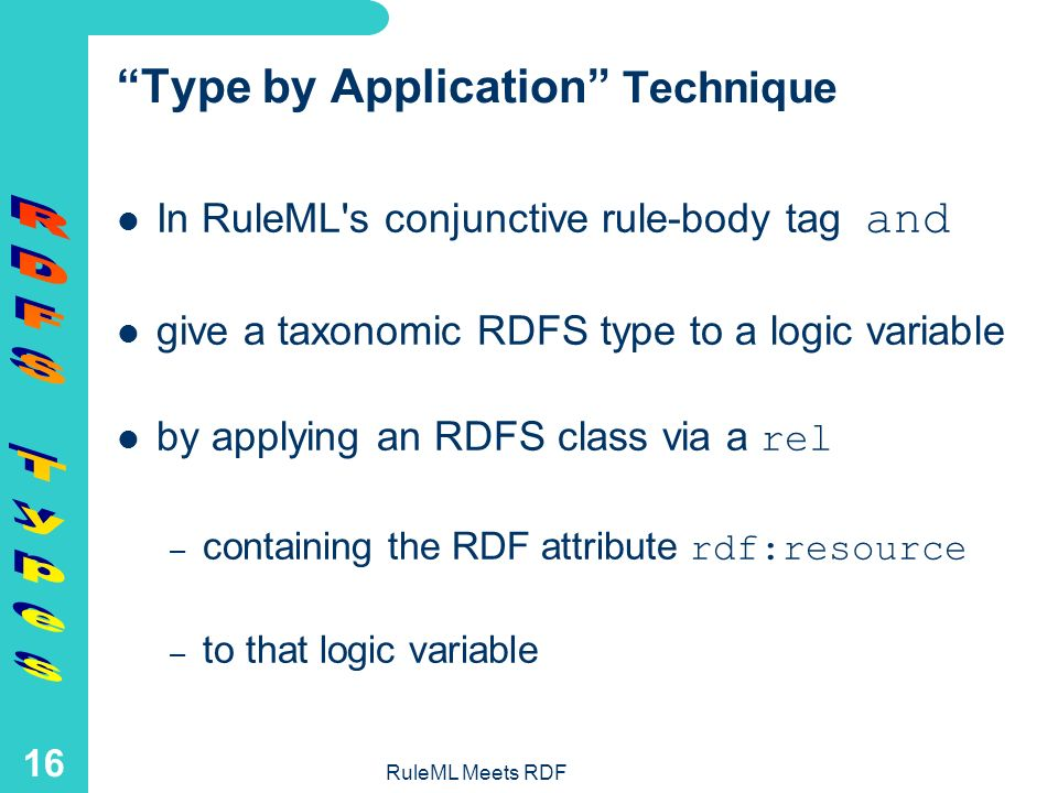 RuleML Meets RDF 15 How Typed RuleML Variables Can Link to RDFS / DAML+OIL / OWL Classes RuleML and Order-Sorted Logic or Description Logic class hierarchies – e.g.