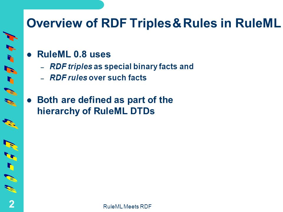 RuleML Meets RDF 1 Introduction Increased mutual RuleML-RDF(S) interest: – RDF and RDF Schema need rules for metadata and taxonomy deduction, transformation, etc.; so rules should be interchangeable much like RDF(S) itself – RuleML rules need types for constraining variables, which should be able to reuse the growing taxonomic vocabularies in the Semantic Web In the following we treat three RuleML-RDF(S) topics: – RDF triples and rules in RuleML – RDF formats for RuleML rules – RDFS taxonomies for typed RuleML