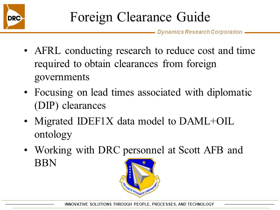 INNOVATIVE SOLUTIONS THROUGH PEOPLE, PROCESSES, AND TECHNOLOGY Dynamics Research Corporation Foreign Clearance Guide AFRL conducting research to reduce cost and time required to obtain clearances from foreign governments Focusing on lead times associated with diplomatic (DIP) clearances Migrated IDEF1X data model to DAML+OIL ontology Working with DRC personnel at Scott AFB and BBN