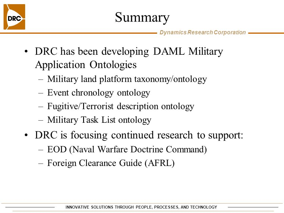INNOVATIVE SOLUTIONS THROUGH PEOPLE, PROCESSES, AND TECHNOLOGY Dynamics Research Corporation Summary DRC has been developing DAML Military Application Ontologies –Military land platform taxonomy/ontology –Event chronology ontology –Fugitive/Terrorist description ontology –Military Task List ontology DRC is focusing continued research to support: –EOD (Naval Warfare Doctrine Command) –Foreign Clearance Guide (AFRL)