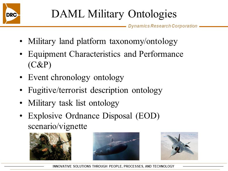 INNOVATIVE SOLUTIONS THROUGH PEOPLE, PROCESSES, AND TECHNOLOGY Dynamics Research Corporation DAML Military Ontologies Military land platform taxonomy/