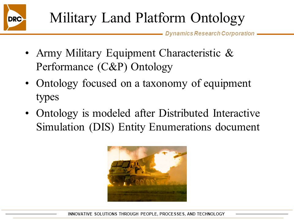 INNOVATIVE SOLUTIONS THROUGH PEOPLE, PROCESSES, AND TECHNOLOGY Dynamics Research Corporation Military Land Platform Ontology Army Military Equipment Characteristic & Performance (C&P) Ontology Ontology focused on a taxonomy of equipment types Ontology is modeled after Distributed Interactive Simulation (DIS) Entity Enumerations document
