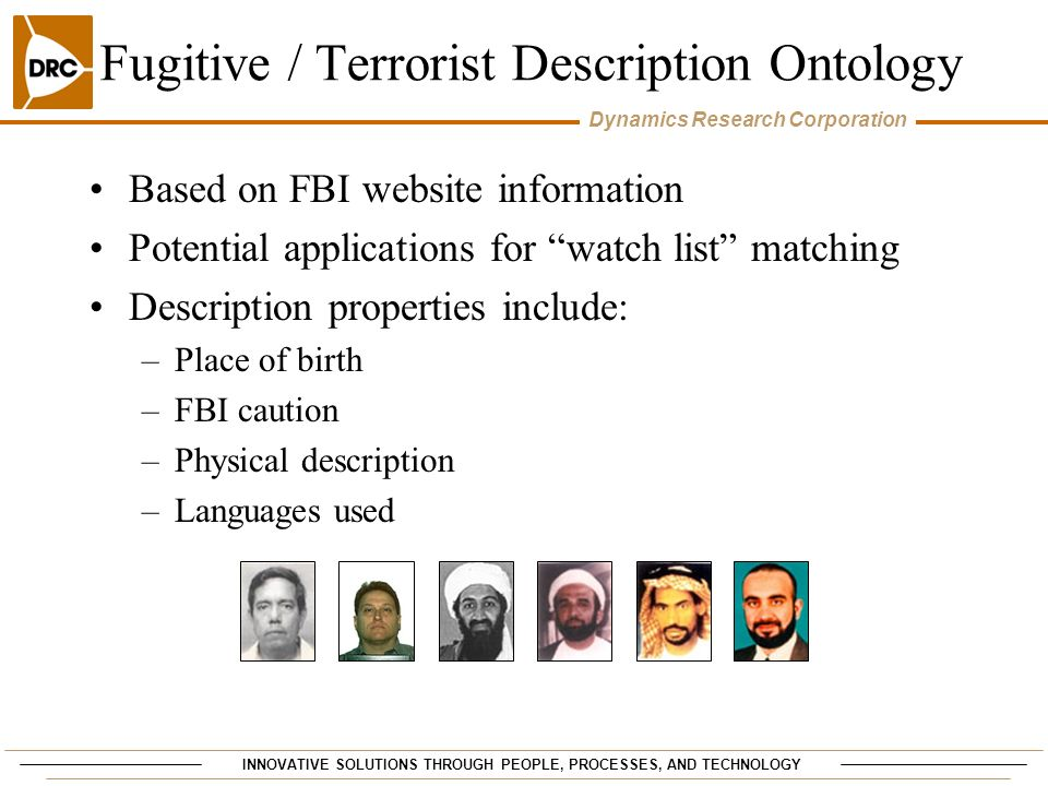 INNOVATIVE SOLUTIONS THROUGH PEOPLE, PROCESSES, AND TECHNOLOGY Dynamics Research Corporation Fugitive / Terrorist Description Ontology Based on FBI website information Potential applications for watch list matching Description properties include: –Place of birth –FBI caution –Physical description –Languages used