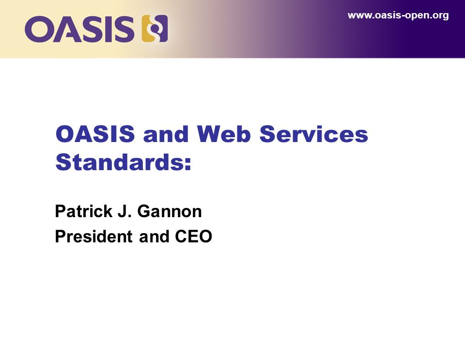 OASIS and Web Services Standards: Patrick J. Gannon President and CEO www.oasis-open.org