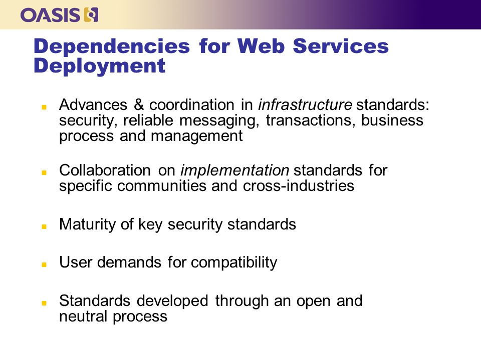 Dependencies for Web Services Deployment n Advances & coordination in infrastructure standards: security, reliable messaging, transactions, business process and management n Collaboration on implementation standards for specific communities and cross-industries n Maturity of key security standards n User demands for compatibility n Standards developed through an open and neutral process