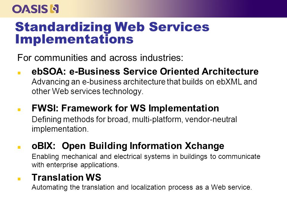 Standardizing Web Services Implementations For communities and across industries: n ebSOA: e-Business Service Oriented Architecture Advancing an e-business architecture that builds on ebXML and other Web services technology.