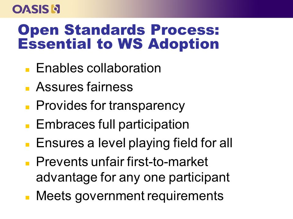 Open Standards Process: Essential to WS Adoption n Enables collaboration n Assures fairness n Provides for transparency n Embraces full participation n Ensures a level playing field for all n Prevents unfair first-to-market advantage for any one participant n Meets government requirements