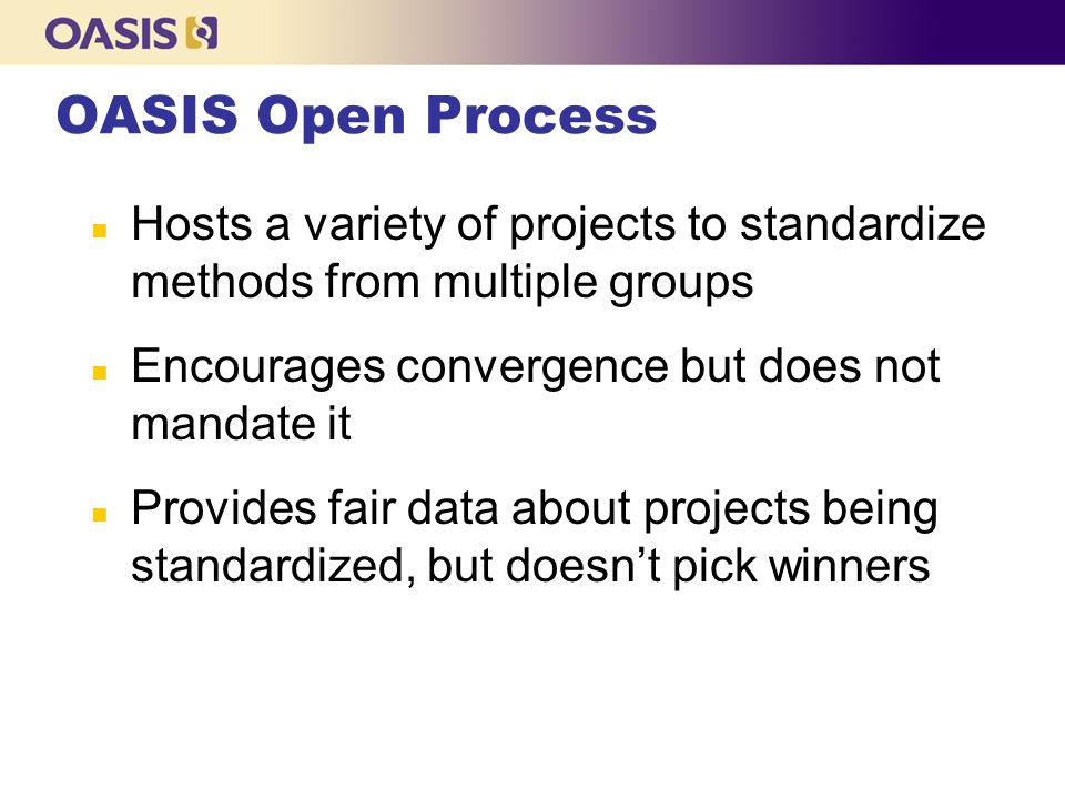 OASIS Open Process n Hosts a variety of projects to standardize methods from multiple groups n Encourages convergence but does not mandate it n Provides fair data about projects being standardized, but doesnt pick winners