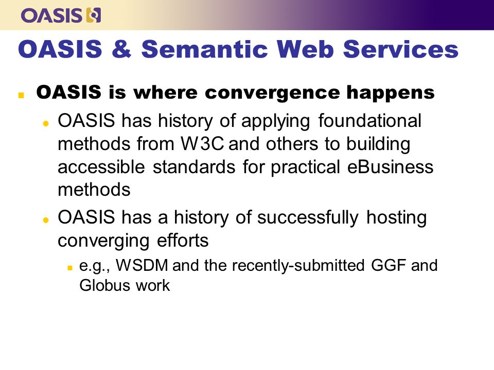 OASIS & Semantic Web Services OASIS is where convergence happens l OASIS has history of applying foundational methods from W3C and others to building accessible standards for practical eBusiness methods l OASIS has a history of successfully hosting converging efforts n e.g., WSDM and the recently-submitted GGF and Globus work