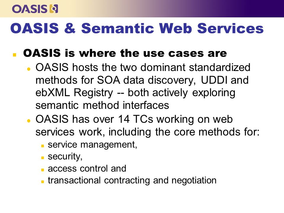 OASIS & Semantic Web Services OASIS is where the use cases are l OASIS hosts the two dominant standardized methods for SOA data discovery, UDDI and ebXML Registry -- both actively exploring semantic method interfaces l OASIS has over 14 TCs working on web services work, including the core methods for: n service management, n security, n access control and n transactional contracting and negotiation