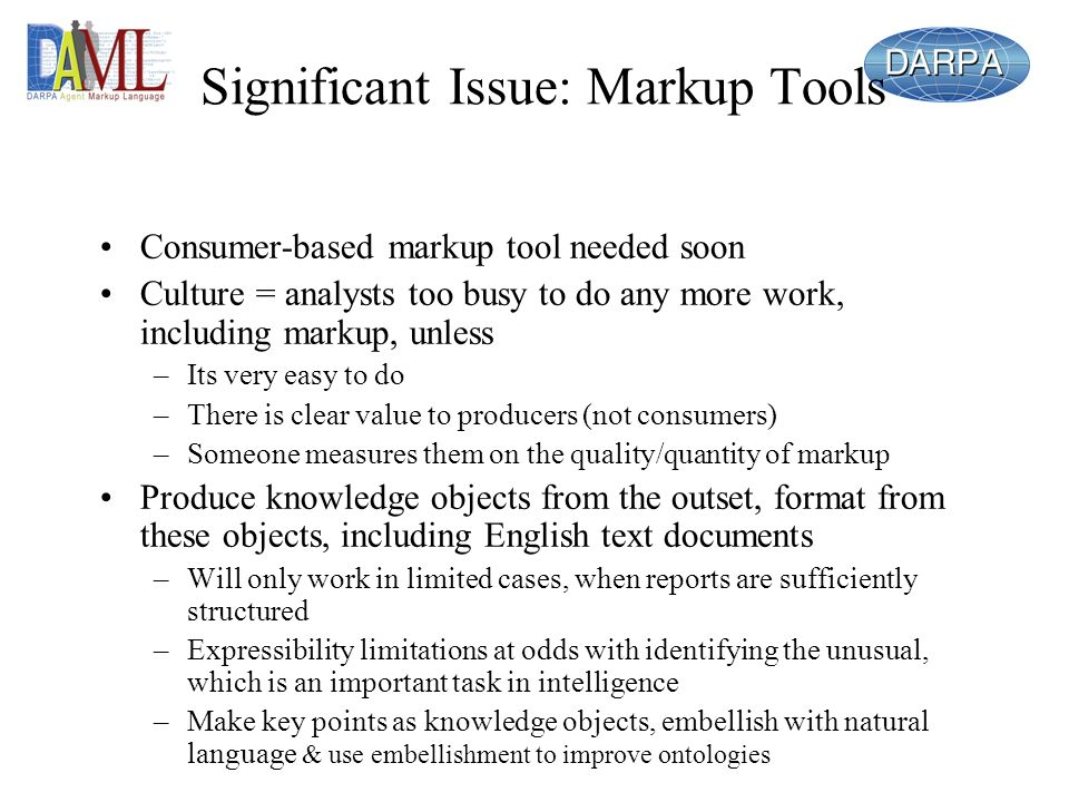 Significant Issue: Markup Tools Consumer-based markup tool needed soon Culture = analysts too busy to do any more work, including markup, unless –Its very easy to do –There is clear value to producers (not consumers) –Someone measures them on the quality/quantity of markup Produce knowledge objects from the outset, format from these objects, including English text documents –Will only work in limited cases, when reports are sufficiently structured –Expressibility limitations at odds with identifying the unusual, which is an important task in intelligence –Make key points as knowledge objects, embellish with natural language & use embellishment to improve ontologies