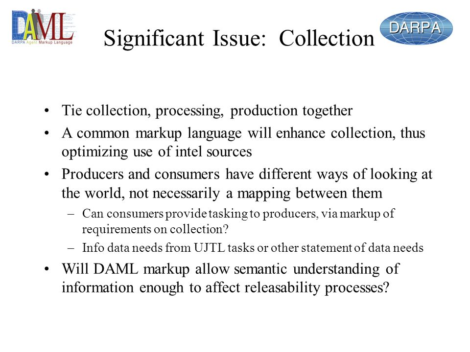 Significant Issue: Collection Tie collection, processing, production together A common markup language will enhance collection, thus optimizing use of intel sources Producers and consumers have different ways of looking at the world, not necessarily a mapping between them –Can consumers provide tasking to producers, via markup of requirements on collection.