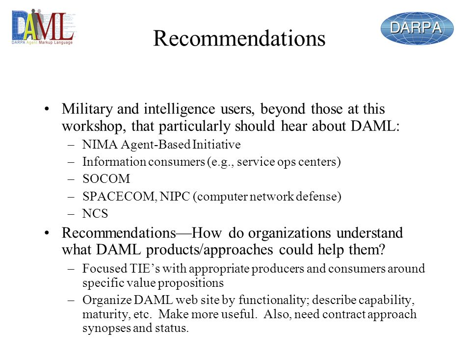 Recommendations Military and intelligence users, beyond those at this workshop, that particularly should hear about DAML: –NIMA Agent-Based Initiative –Information consumers (e.g., service ops centers) –SOCOM –SPACECOM, NIPC (computer network defense) –NCS RecommendationsHow do organizations understand what DAML products/approaches could help them.