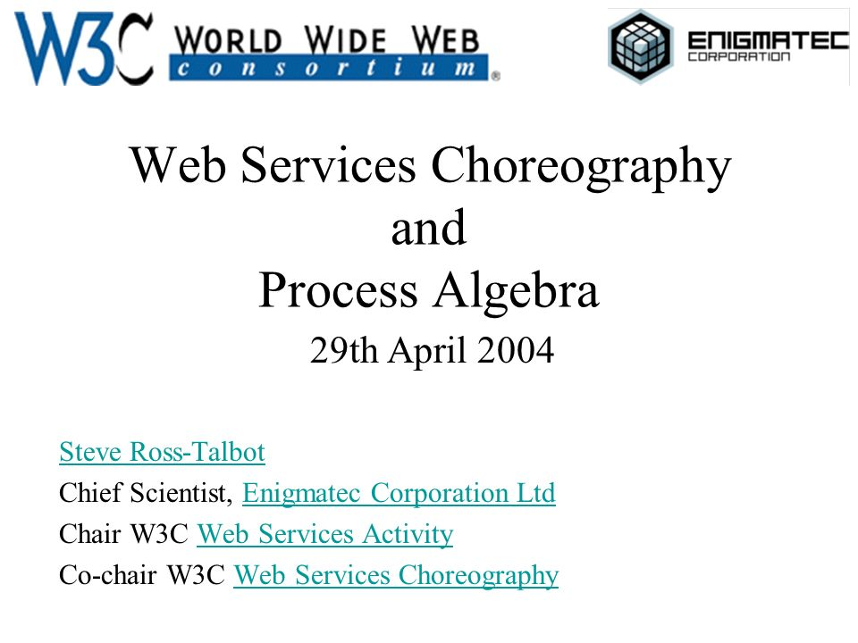 Web Services Choreography and Process Algebra 29th April 2004 Steve Ross-Talbot Chief Scientist, Enigmatec Corporation LtdEnigmatec Corporation Ltd Ch