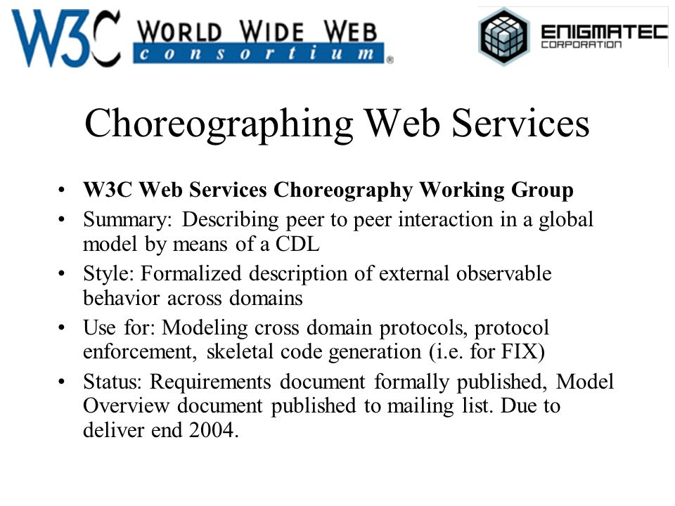 Choreographing Web Services W3C Web Services Choreography Working Group Summary: Describing peer to peer interaction in a global model by means of a CDL Style: Formalized description of external observable behavior across domains Use for: Modeling cross domain protocols, protocol enforcement, skeletal code generation (i.e.