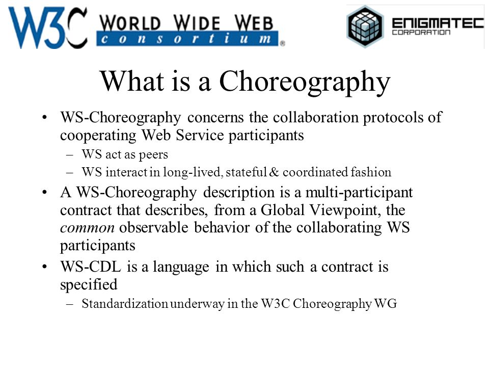What is a Choreography WS-Choreography concerns the collaboration protocols of cooperating Web Service participants –WS act as peers –WS interact in l