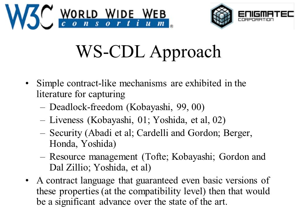 WS-CDL Approach Simple contract-like mechanisms are exhibited in the literature for capturing –Deadlock-freedom (Kobayashi, 99, 00) –Liveness (Kobayas