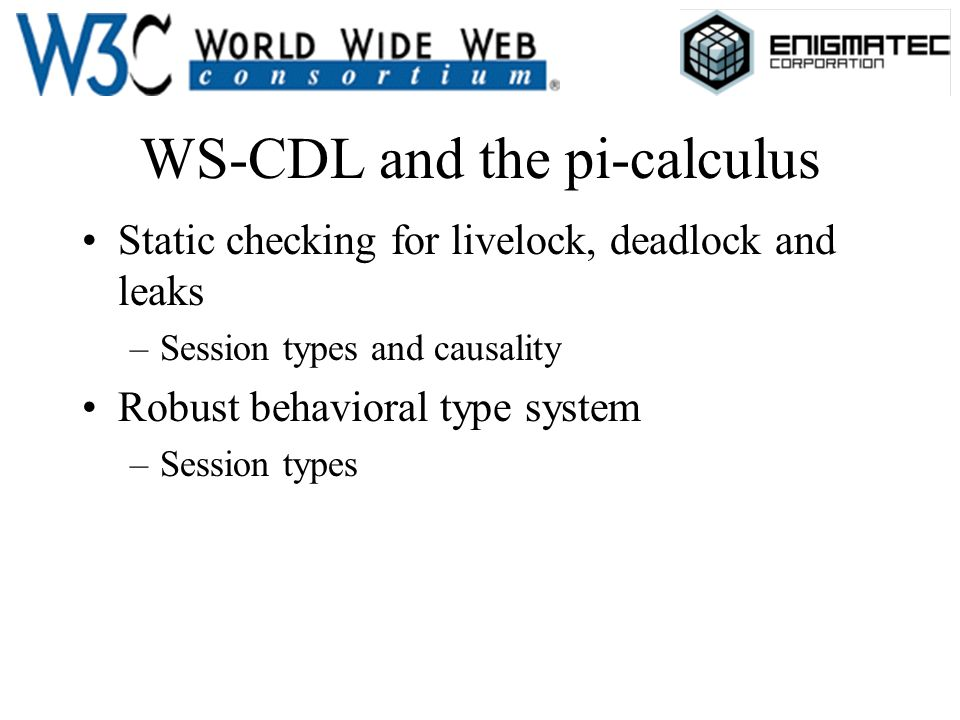 WS-CDL and the pi-calculus Static checking for livelock, deadlock and leaks –Session types and causality Robust behavioral type system –Session types