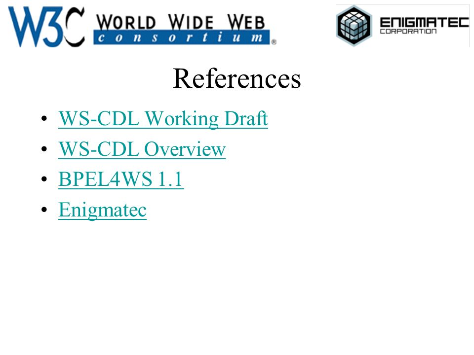 References WS-CDL Working Draft WS-CDL Overview BPEL4WS 1.1BPEL4WS 1.1 Enigmatec