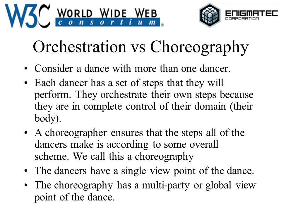 Orchestration vs Choreography Consider a dance with more than one dancer. Each dancer has a set of steps that they will perform. They orchestrate thei