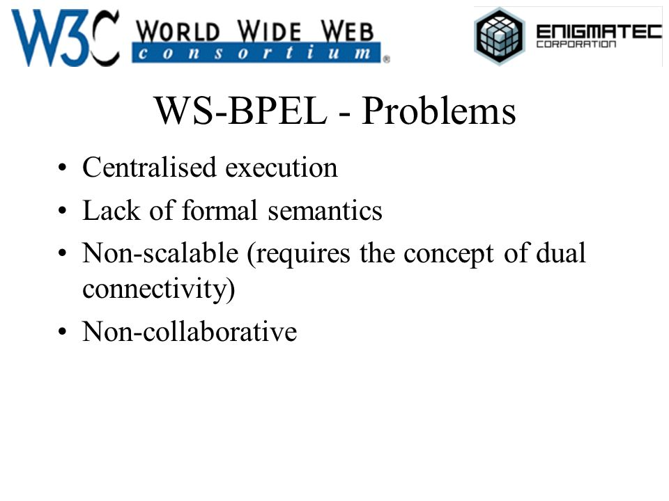 WS-BPEL - Problems Centralised execution Lack of formal semantics Non-scalable (requires the concept of dual connectivity) Non-collaborative