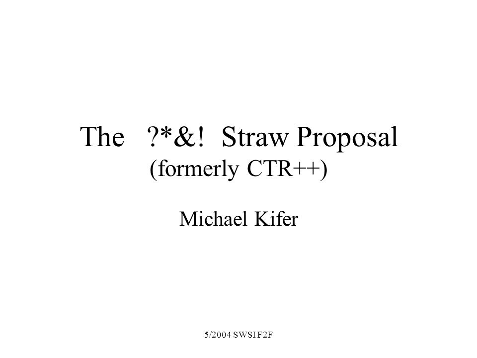 5/2004 SWSI F2F The *&! Straw Proposal (formerly CTR++) Michael Kifer