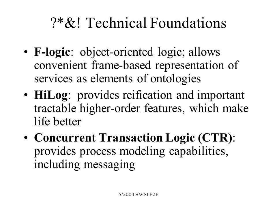 5/2004 SWSI F2F ?*&! Technical Foundations F-logic: object-oriented logic; allows convenient frame-based representation of services as elements of ont